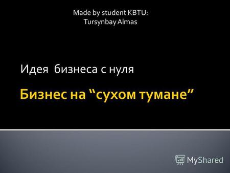 Идея бизнеса с нуля Made by student KBTU: Tursynbay Almas.