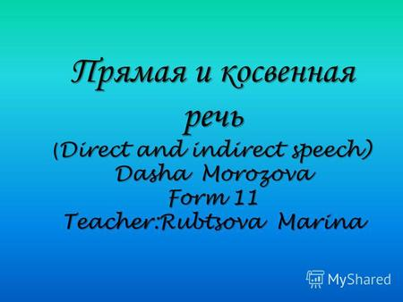 Прямая и косвенная речь ( Direct and indirect speech) Dasha Morozova Form 11 Teacher:Rubtsova Marina.