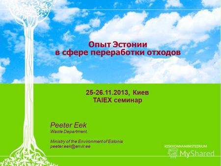 Опыт Эстонии в сфере переработки отходов 25-26.11.2013, Киев TAIEX семинар Peeter Eek Waste Department, Ministry of the Environment of Estonia peeter.eek@envir.ee.