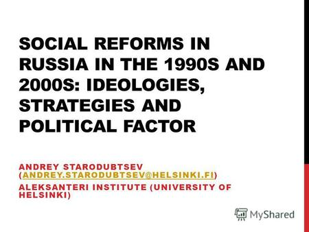 SOCIAL REFORMS IN RUSSIA IN THE 1990S AND 2000S: IDEOLOGIES, STRATEGIES AND POLITICAL FACTOR ANDREY STARODUBTSEV (ANDREY.STARODUBTSEV@HELSINKI.FI)ANDREY.STARODUBTSEV@HELSINKI.FI.