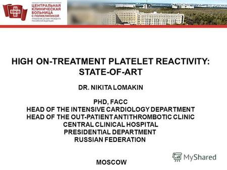 HIGH ON-TREATMENT PLATELET REACTIVITY: STATE-OF-ART DR. NIKITA LOMAKIN PHD, FACC HEAD OF THE INTENSIVE CARDIOLOGY DEPARTMENT HEAD OF THE OUT-PATIENT ANTITHROMBOTIC.