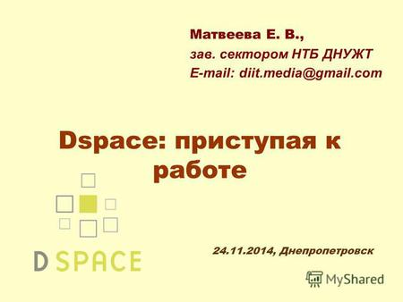 Dspace: приступая к работе Матвеева Е. В., зав. сектором НТБ ДНУЖТ E-mail: diit.media@gmail.com 24.11.2014, Днепропетровск.