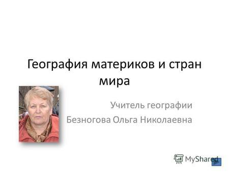 География материков и стран мира Учитель географии Безногова Ольга Николаевна.