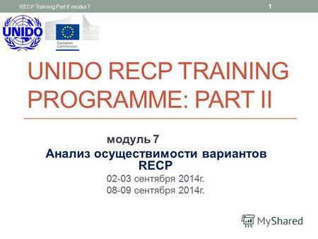 UNIDO RECP TRAINING PROGRAMME: PART II модуль 7 Анализ осуществимости вариантов RECP 02-03 сентября 2014г. 08-09 сентября 2014г. RECP Training Part II.