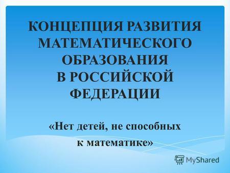 КОНЦЕПЦИЯ РАЗВИТИЯ МАТЕМАТИЧЕСКОГО ОБРАЗОВАНИЯ В РОССИЙСКОЙ ФЕДЕРАЦИИ «Нет детей, не способных к математике»
