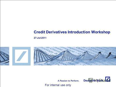 For internal use only Credit Derivatives Introduction Workshop 27-Jul-2011.