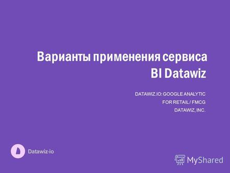 Варианты применения сервиса BI Datawiz DATAWIZ.IO: GOOGLE ANALYTIC FOR RETAIL / FMCG DATAWIZ, INC.