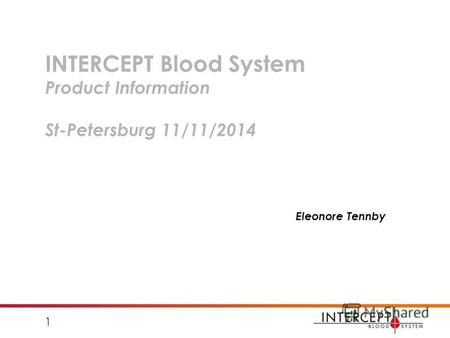 INTERCEPT Blood System Product Information St-Petersburg 11/11/2014 Eleonore Tennby 1.