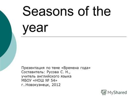 Seasons of the year Презентация по теме «Времена года» Составитель: Русова С. Н., учитель английского языка МБОУ «НОШ 54» г..Новокузнецк, 2012.
