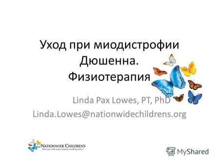 Уход при миодистрофии Дюшенна. Физиотерапия Linda Pax Lowes, PT, PhD Linda.Lowes@nationwidechildrens.org.