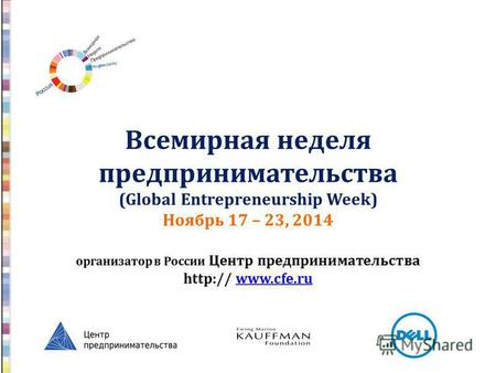 Всемирная неделя предпринимательства (Global Entrepreneurship Week) Ноябрь 17 – 23, 2014 организатор в России Центр предпринимательства http:// www.cfe.ruwww.cfe.ru.