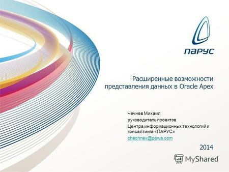 Расширенные возможности представления данных в Oracle Apex 2014 Чечнев Михаил руководитель проектов Центра информационных технологий и консалтинга «ПАРУС»