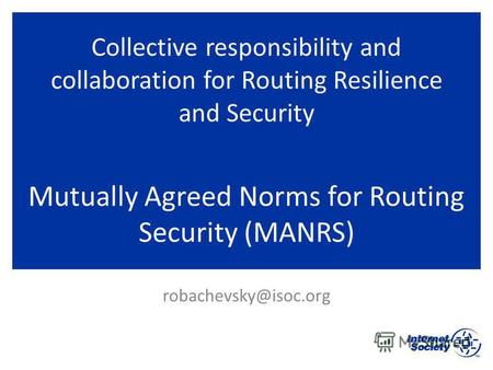 Collective responsibility and collaboration for Routing Resilience and Security Mutually Agreed Norms for Routing Security (MANRS) robachevsky@isoc.org.