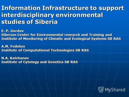 Information Infrastructure to support interdisciplinary environmental studies of Siberia E. P. Gordov Siberian Center for Environmental research and Training.
