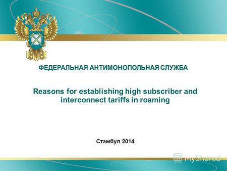 ФЕДЕРАЛЬНАЯ АНТИМОНОПОЛЬНАЯ СЛУЖБА Reasons for establishing high subscriber and interconnect tariffs in roaming Стамбул 2014.