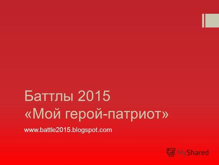 Баттлы 2015 «Мой герой-патриот» www.battle2015.blogspot.com.
