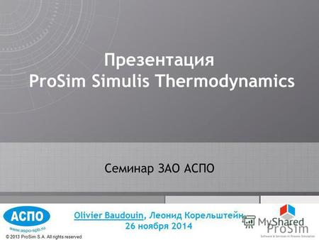 © 2013 ProSim S.A. All rights reserved. Презентация ProSim Simulis Thermodynamics Семинар ЗАО АСПО Olivier Baudouin, Леонид Корельштейн 26 ноября 2014.
