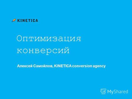 Оптимизация конверсий Алексей Самойлов, KINETICA conversion agency.