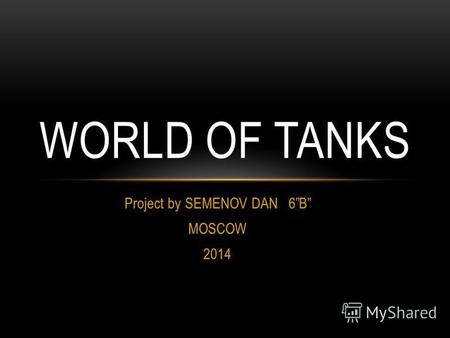 Project by SEMENOV DAN 6B MOSCOW 2014 WORLD OF TANKS.