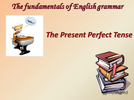The Present Perfect Tense The fundamentals of English grammar.