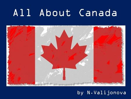 All About Canada by N.Valijonova. Do you know that Canada is the worlds second largest country? If we measure each country by its total land area, Canada.