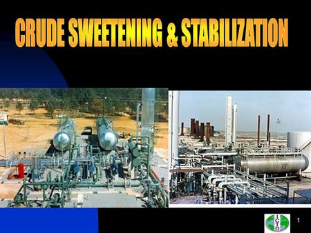 Crude Sweetening : A process of cleaning crude oil from hydrosulphide (H2S ) and other sulfur compounds General sweetening processes at production.