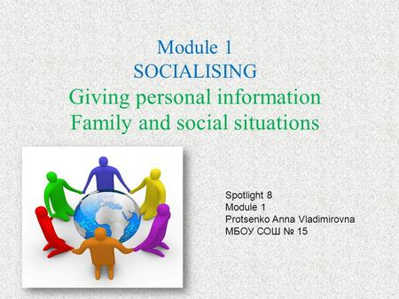 Module 1 SOCIALISING Giving personal information Family and social situations Spotlight 8 Module 1 Protsenko Anna Vladimirovna МБОУ СОШ 15.