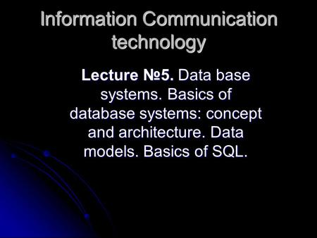 Lecture 5. Data base systems. Basics of database systems: concept and architecture. Data models. Basics of SQL. Lecture 5. Data base systems. Basics of.