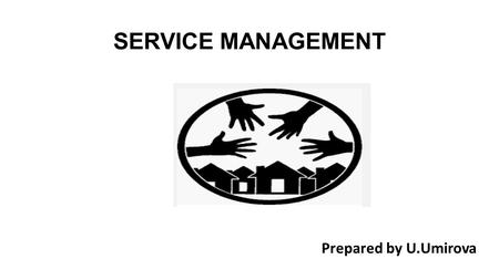 SERVICE MANAGEMENT Prepared by U.Umirova. Development of service management There are some tips for well- formulated service management. A person need.