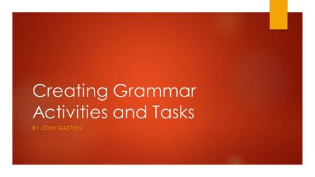 Creating Grammar Activities and Tasks BY JOSH GASTON.