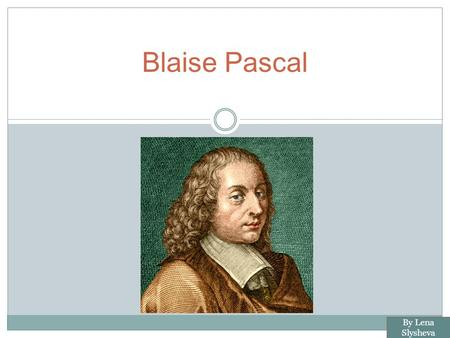 Blaise Pascal By Lena Slysheva. Biography BLAISE PASCAL WAS A FRENCH MATHEMATICIAN, SCIENTIST, RELIGIOUS PHILOSOPHER AND WRITER WHO MADE IMPORTANT CONTRIBUTIONS.