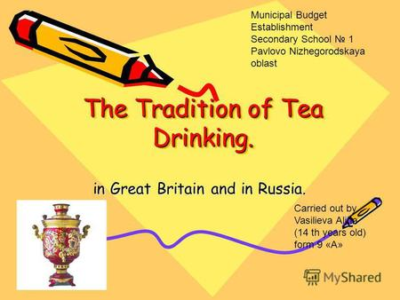 The Tradition of Tea Drinking. in Great Britain and in Russia. Carried out by Vasilieva Alina (14 th years old) form 9 «A» Municipal Budget Establishment.