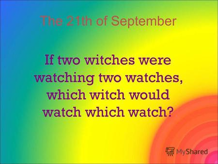 If two witches were watching two watches, which witch would watch which watch? The 21th of September.