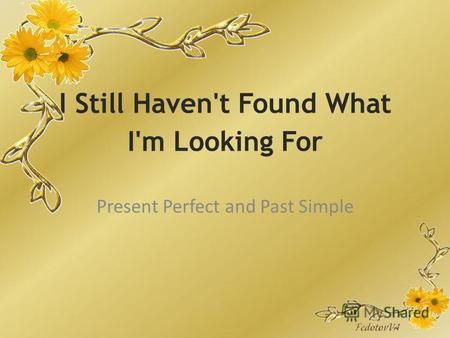 I Still Haven't Found What I'm Looking For Present Perfect and Past Simple.