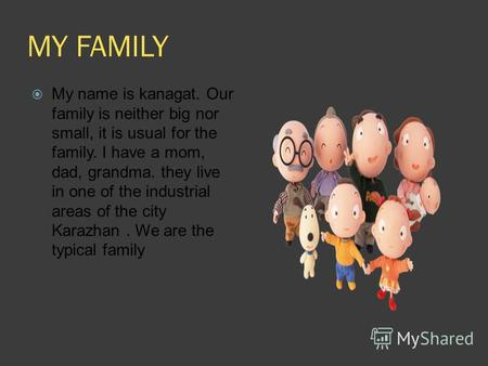 MY FAMILY My name is kanagat. Our family is neither big nor small, it is usual for the family. I have a mom, dad, grandma. they live in one of the industrial.