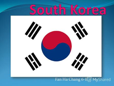 Fan Ha Chang 6-E South Korea, officially the Republic of Korea, is an independent state in East Asia. The capital is the Seoul Capital Area. It is the.