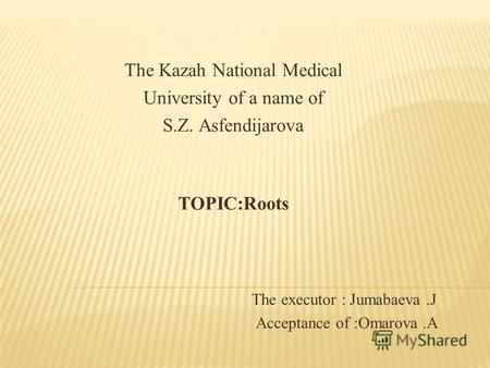 The Kazah National Medical University of a name of S.Z. Asfendijarova TOPIC:Roots The executor : Jumabaeva.J Acceptance of :Omarova.A.