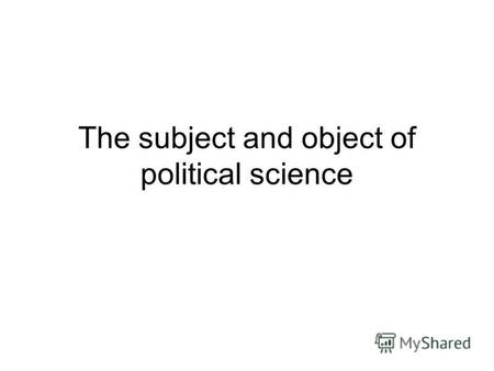 The subject and object of political science. It is necessary to distinguish between such concepts as object and subject of study. The object of study.