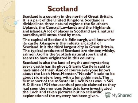Scotland Scotland Scotland is a country in the north of Great Britain. It is a part of the United Kingdom. Scotland is divided into three natural regions: