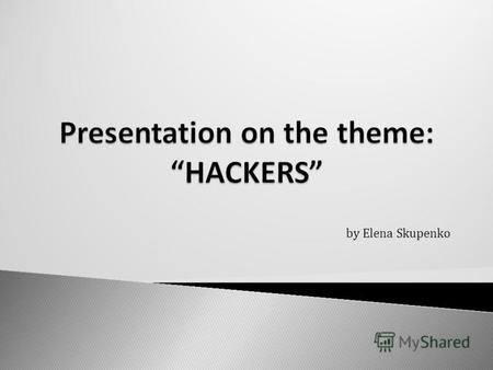 By Elena Skupenko. 1. Знать и употреблять лексику по теме: a hacker, programmer, to hack, hacking, hacking group, download, blackmail, security expert,