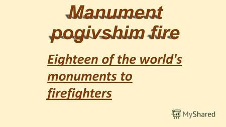Manument pogivshim fire Eighteen of the world's monuments to firefighters.