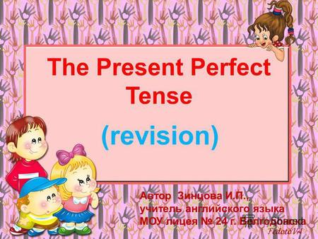 The Present Perfect Tense (revision) Автор Зинцова И.П., учитель английского языка МОУ лицея 24 г. Волгодонска.