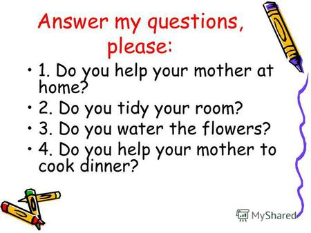 Answer my questions, please: 1. Do you help your mother at home? 2. Do you tidy your room? 3. Do you water the flowers? 4. Do you help your mother to cook.