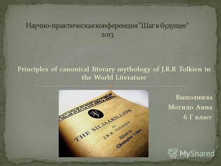 Principles of canonical literary mythology of J.R.R Tolkien in the World Literature Выполнила Могило Анна 6 Г класс.