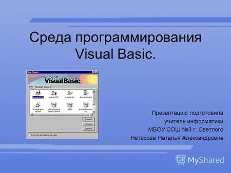Среда программирования Visual Basic. Презентацию подготовила учитель информатики МБОУ СОШ 3 г. Светлого Нетесова Наталья Александровна.