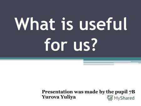 What is useful for us? Presentation was made by the pupil 7B Yurova Yuliya.