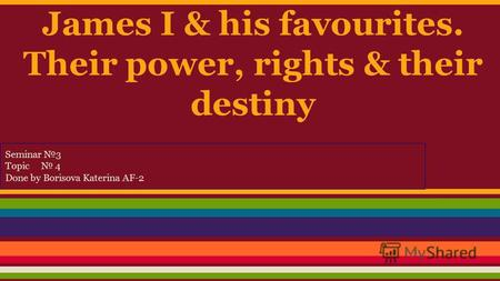 James I & his favourites. Their power, rights & their destiny Seminar 3 Topic 4 Done by Borisova Katerina AF-2.