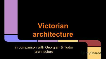Victorian architecture in comparison with Georgian & Tudor architecture.