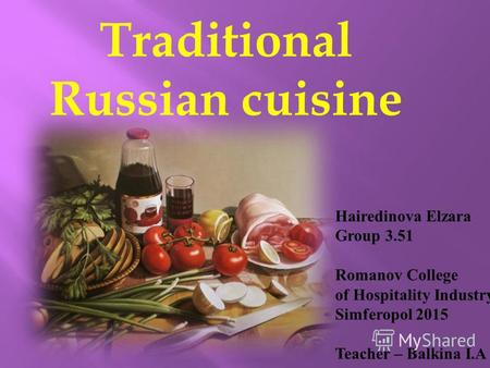 Traditional Russian cuisine Hairedinova Elzara Group 3.51 Romanov College of Hospitality Industry Simferopol 2015 Teacher – Balkina I.A.