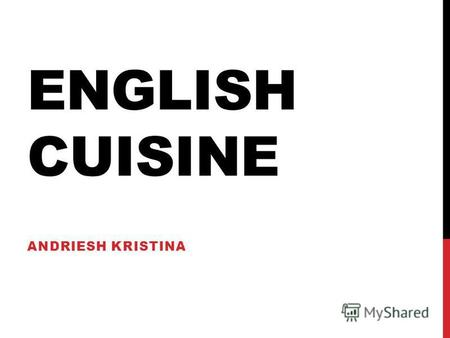 ENGLISH CUISINE ANDRIESH KRISTINA. SCHEDULE OF RECEPTION DISHES Day Englishman usually begins with morning tea or orange juice drink in bed. At breakfast.